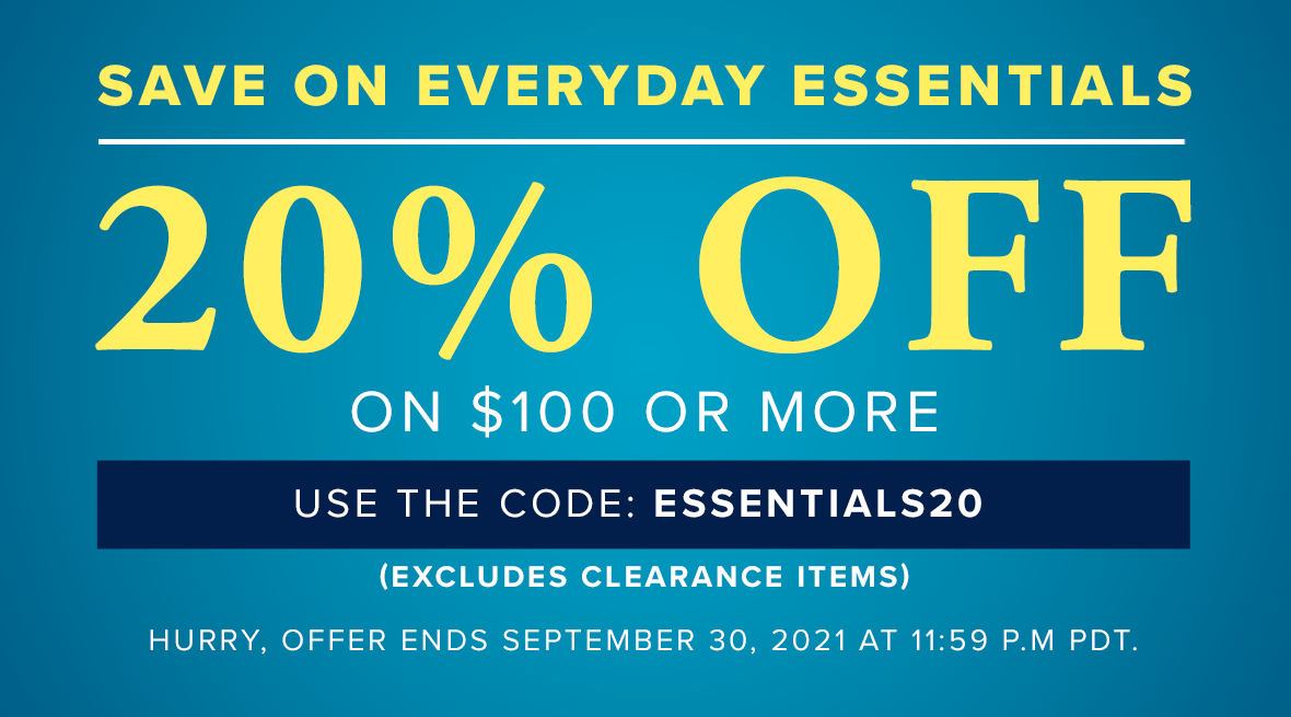 """Save on Everyday Essentials - 20% off on $100 or more - Use the code """"ESSENTIAL20"""" - Includes Clearance Items - Hurry, offer ends September 30, 2021 at 11:59pm PDT"""