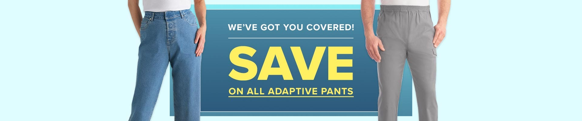 We've got you covered! Save on all adaptive pants