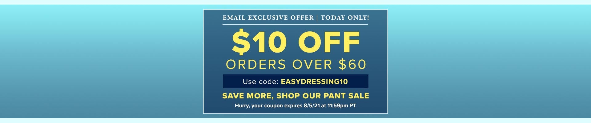 Exclusive email offer - Today only! $10 off orders over $60 - Use code EASYDRESSING10 - Save more, shop our pant sale - Hurry, your coupon expires 8/5/21 at 11:59pm PT