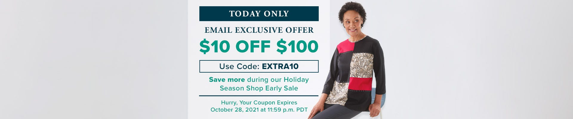 Today Only - Email Exclusive Offer - Save More During Our Holiday Season Shop Early Sale - $10 Off $100 - Use Code EXTRA10 - Hurry, Your Coupon Expires October 28, 2021 at 11:59 p.m. PDT